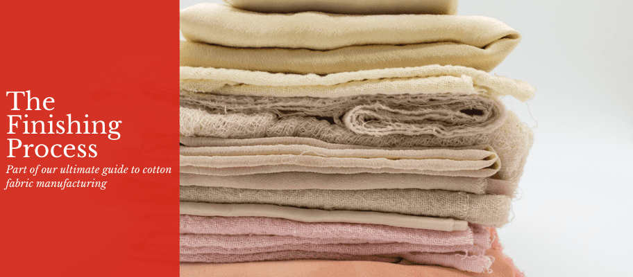 The Ultimate Guide To Cotton Fabric Manufacturing: Part 5 - The Finishing Process